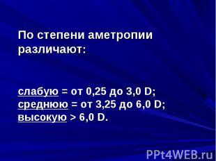 По степени аметропии различают:По степени аметропии различают:слабую = от 0,25 д