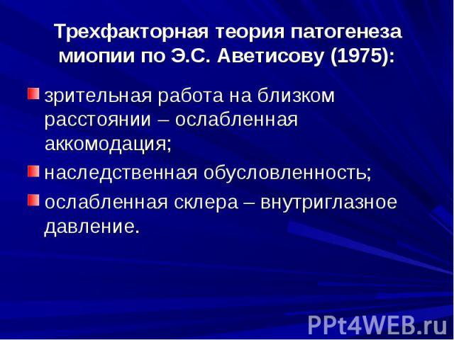 Трехфакторная теория патогенеза миопии по Э.С. Аветисову (1975):зрительная работа на близком расстоянии – ослабленная аккомодация;наследственная обусловленность;ослабленная склера – внутриглазное давление.