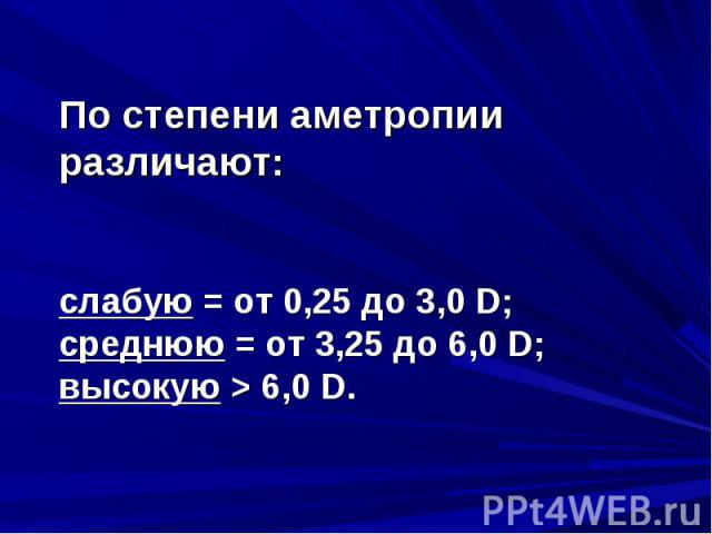По степени аметропии различают:По степени аметропии различают:слабую = от 0,25 до 3,0 D;среднюю = от 3,25 до 6,0 D;высокую > 6,0 D.