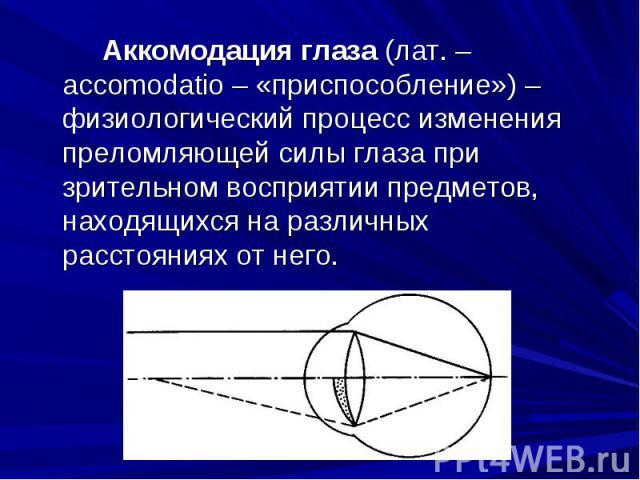 Аккомодация глаза (лат. – accomodatio – «приспособление») – физиологический процесс изменения преломляющей силы глаза при зрительном восприятии предметов, находящихся на различных расстояниях от него.Аккомодация глаза (лат. – accomodatio – «приспосо…