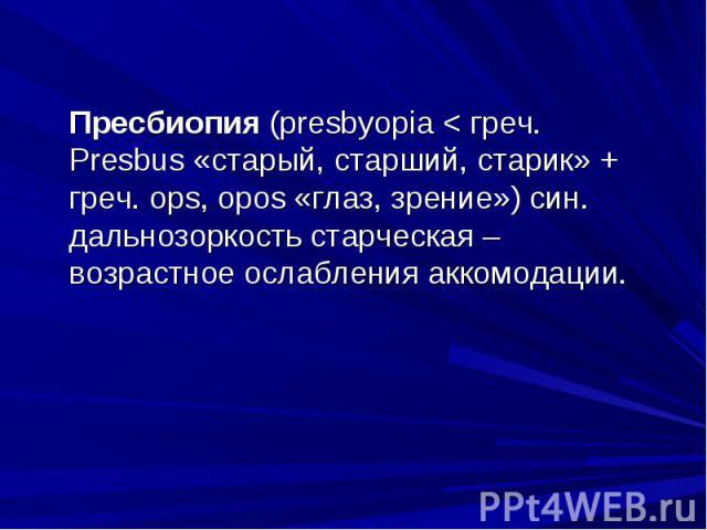 Пресбиопия (presbyopia < греч. Presbus «старый, старший, старик» + греч. ops, opos «глаз, зрение») син. дальнозоркость старческая – возрастное ослабления аккомодации.Пресбиопия (presbyopia < греч. Presbus «старый, старший, старик» + греч. ops,…