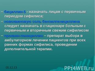 − бициллин-5 - назначать лицам с первичным периодом сифилиса; − новокаиновую сол