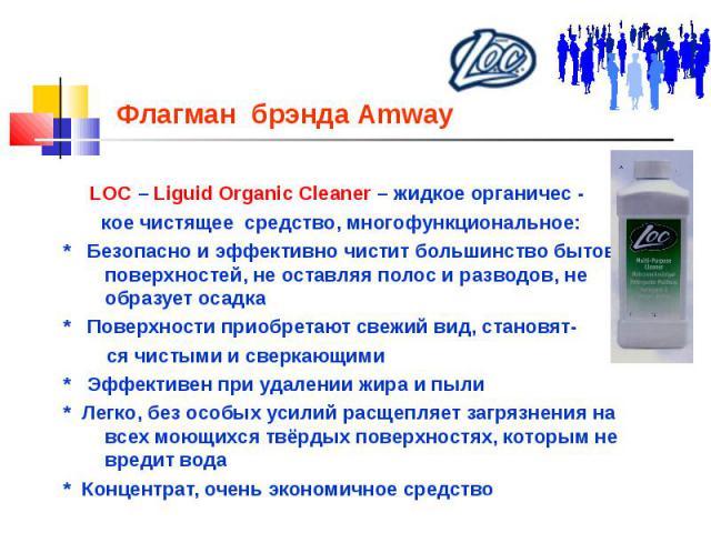 Флагман брэнда Amway LOC – Liguid Organic Cleaner – жидкое органичес - кое чистящее средство, многофункциональное: * Безопасно и эффективно чистит большинство бытовых поверхностей, не оставляя полос и разводов, не образует осадка * Поверхности приоб…