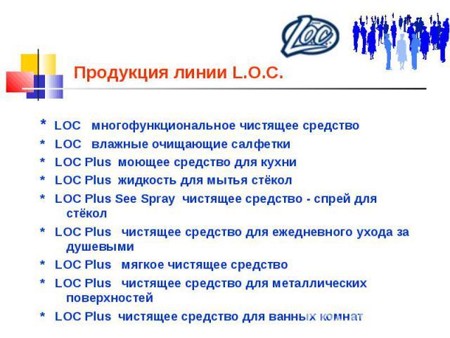 Продукция линии L.O.C. * LOC многофункциональное чистящее средство * LOC влажные очищающие салфетки * LOC Plus моющее средство для кухни * LOC Plus жидкость для мытья стёкол * LOC Plus See Spray чистящее средство - спрей для стёкол * LOC Plus чистящ…