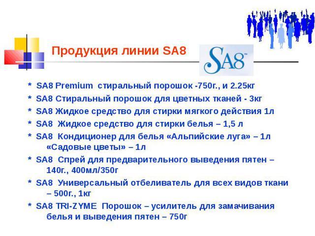 Продукция линии SA8 * SA8 Premium стиральный порошок -750г., и 2.25кг * SA8 Стиральный порошок для цветных тканей - 3кг * SA8 Жидкое средство для стирки мягкого действия 1л * SA8 Жидкое средство для стирки белья – 1,5 л * SA8 Кондиционер для белья «…