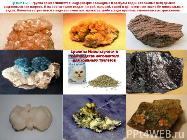 ЦЕОЛИТЫ — группа алюмосиликатов, содержащих свободные молекулы воды, способные непрерывно выделяться при нагреве. В их состав также входят натрий, кальций, барий и др.; включает около 50 минеральных видов. Цеолиты встречаются в виде волокнистых агре…