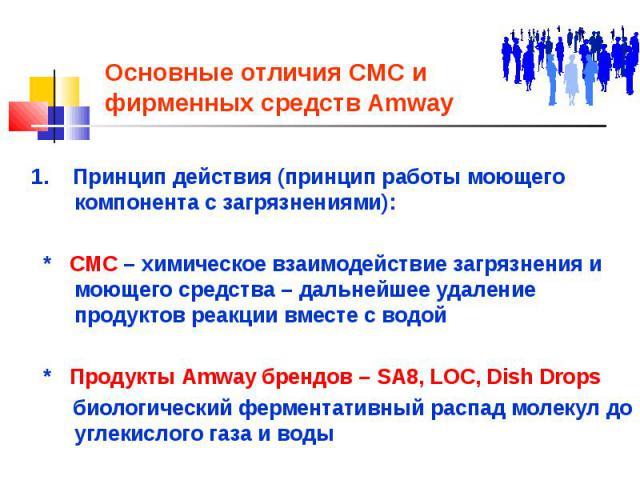 Основные отличия СМС и фирменных средств Amway 1. Принцип действия (принцип работы моющего компонента с загрязнениями): * СМС – химическое взаимодействие загрязнения и моющего средства – дальнейшее удаление продуктов реакции вместе с водой * Продукт…