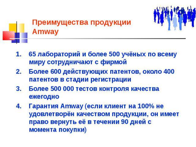 Преимущества продукции Amway 1. 65 лабораторий и более 500 учёных по всему миру сотрудничают с фирмой 2. Более 600 действующих патентов, около 400 патентов в стадии регистрации 3. Более 500 000 тестов контроля качества ежегодно 4. Гарантия Amway (ес…