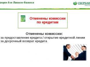 * Отменены комиссии по кредитам Акция для Вашего бизнеса Отменены комиссии: - за