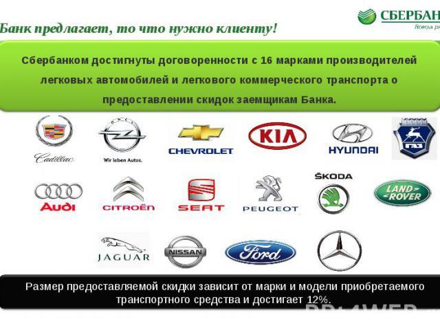 Банк предлагает, то что нужно клиенту! Размер предоставляемой скидки зависит от марки и модели приобретаемого транспортного средства и достигает 12%. Сбербанком достигнуты договоренности с 16 марками производителей легковых автомобилей и легкового к…