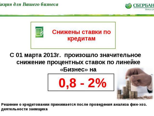 * Снижены ставки по кредитам С 01 марта 2013г. произошло значительное снижение процентных ставок по линейке «Бизнес» на 0,8 - 2% Решение о кредитовании принимается после проведения анализа фин-хоз. деятельности заемщика Акция для Вашего бизнеса