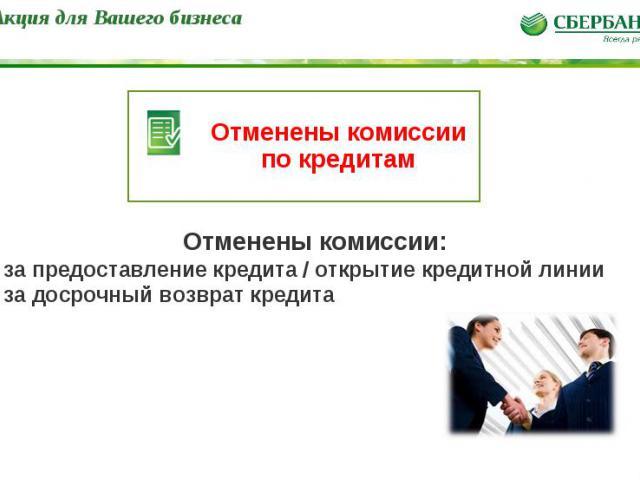 * Отменены комиссии по кредитам Акция для Вашего бизнеса Отменены комиссии: - за предоставление кредита / открытие кредитной линии - за досрочный возврат кредита