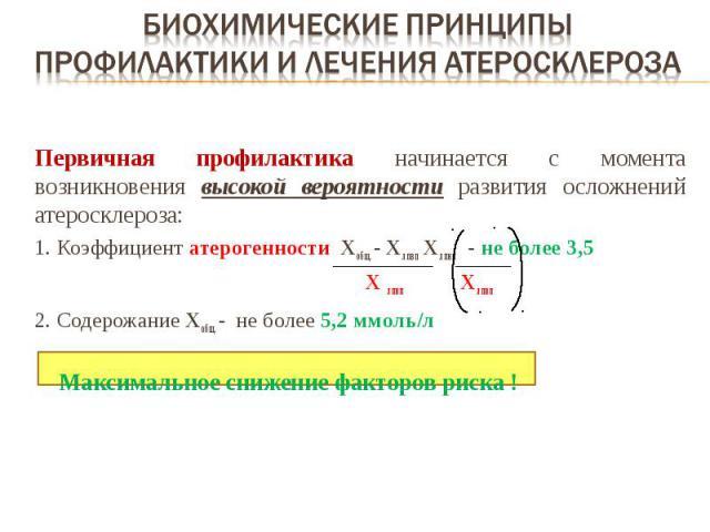 Первичная профилактика начинается с момента возникновения высокой вероятности развития осложнений атеросклероза: 1. Коэффициент атерогенности Хобщ. - Хлпвп Хлпнп - не более 3,5 Х лпвп Хлпвп 2. Содерожание Хобщ. - не более 5,2 ммоль/л Максимальное сн…