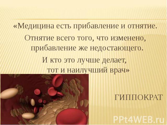 «Медицина есть прибавление и отнятие. Отнятие всего того, что изменено, прибавление же недостающего. И кто это лучше делает, тот и наилучший врач» ГИППОКРАТ