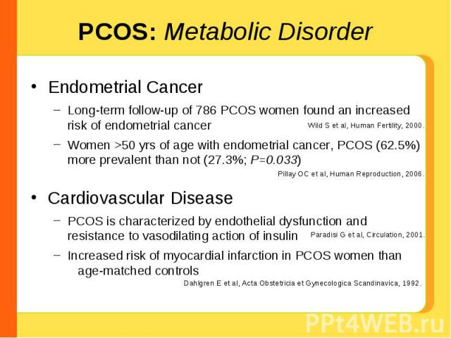 PCOS: Metabolic Disorder Endometrial CancerLong-term follow-up of 786 PCOS women found an increased risk of endometrial cancerWomen >50 yrs of age with endometrial cancer, PCOS (62.5%) more prevalent than not (27.3%; P=0.033)Cardiovascular DiseasePC…