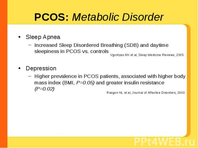 Sleep ApneaIncreased Sleep Disordered Breathing (SDB) and daytime sleepiness in PCOS vs. controlsDepressionHigher prevalence in PCOS patients, associated with higher body mass index (BMI, P=0.05) and greater insulin resistance (P=0.02) Vgontzas AN e…