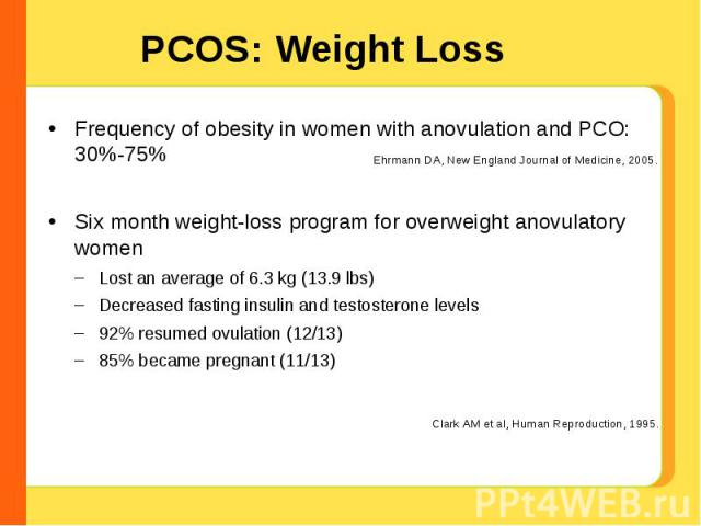 PCOS: Weight Loss Frequency of obesity in women with anovulation and PCO: 30%-75%Six month weight-loss program for overweight anovulatory womenLost an average of 6.3 kg (13.9 lbs)Decreased fasting insulin and testosterone levels92% resumed ovulation…
