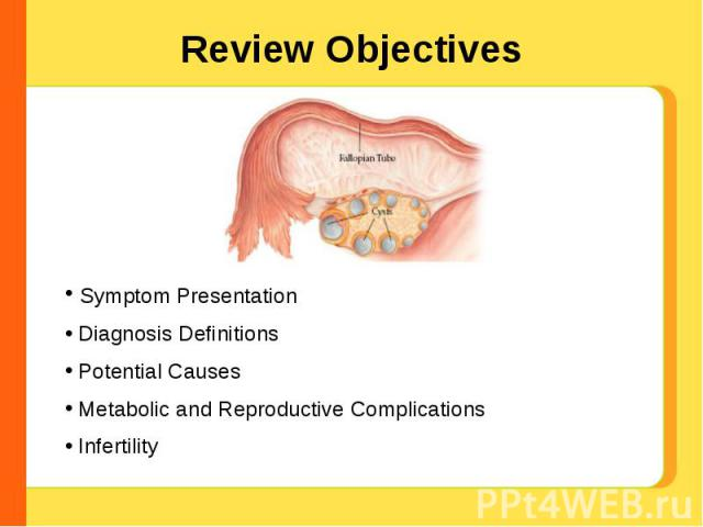 Review Objectives Symptom Presentation Diagnosis Definitions Potential Causes Metabolic and Reproductive Complications Infertility