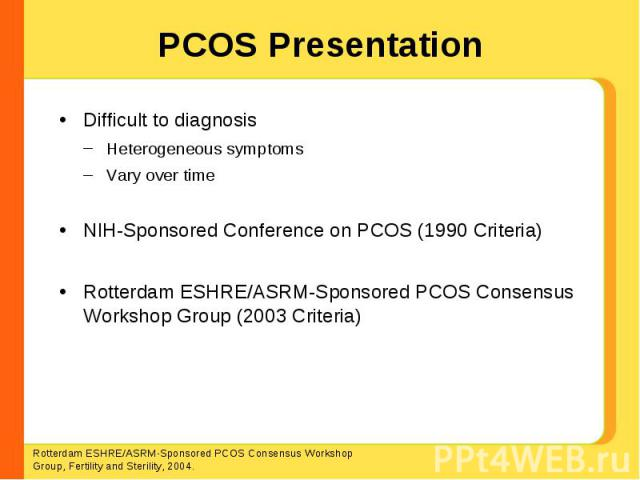 PCOS Presentation Difficult to diagnosisHeterogeneous symptomsVary over timeNIH-Sponsored Conference on PCOS (1990 Criteria)Rotterdam ESHRE/ASRM-Sponsored PCOS Consensus Workshop Group (2003 Criteria) Rotterdam ESHRE/ASRM-Sponsored PCOS Consensus Wo…