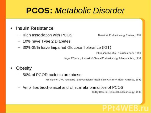 PCOS: Metabolic Disorder Insulin ResistanceHigh association with PCOS10% have Type 2 Diabetes30%-35% have Impaired Glucose Tolerance (IGT)Obesity50% of PCOD patients are obeseAmplifies biochemical and clinical abnormalities of PCOS Dunaif A, Endocri…