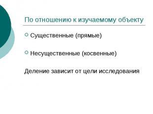 По отношению к изучаемому объекту Существенные (прямые) Несущественные (косвенны