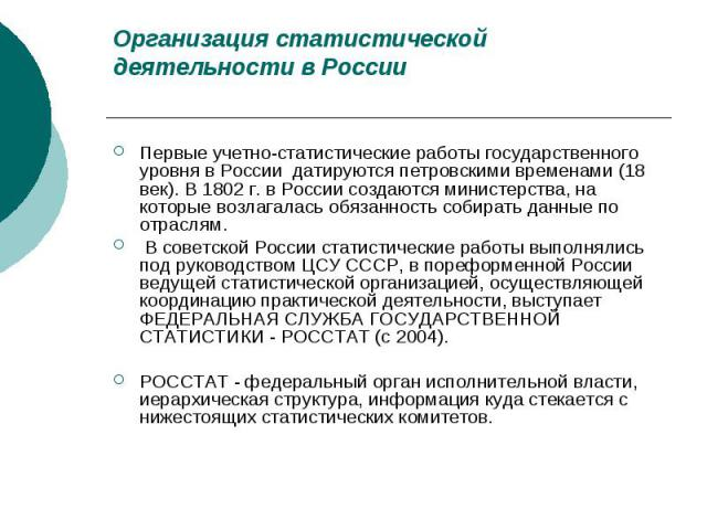 Организация статистической деятельности в России Первые учетно-статистические работы государственного уровня в России датируются петровскими временами (18 век). В 1802 г. в России создаются министерства, на которые возлагалась обязанность собирать д…