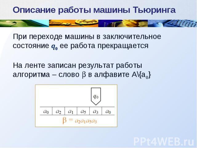 При переходе машины в заключительное состояние q0 ее работа прекращается На ленте записан результат работы алгоритма – слово в алфавите А\\{a0} Описание работы машины Тьюринга