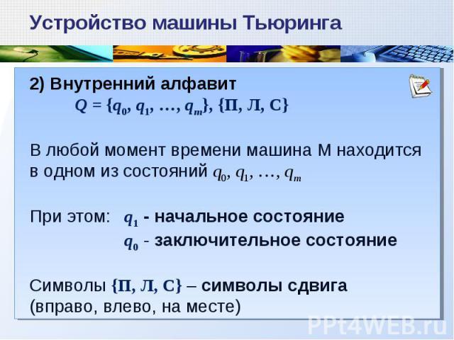 2) Внутренний алфавит Q = {q0, q1, …, qm}, {П, Л, С} В любой момент времени машина М находится в одном из состояний q0, q1, …, qm При этом: q1 - начальное состояние q0 - заключительное состояние Символы {П, Л, С} – символы сдвига (вправо, влево, на …