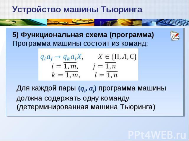 5) Функциональная схема (программа) Программа машины состоит из команд: Устройство машины Тьюринга Для каждой пары (qi, aj) программа машины должна содержать одну команду (детерминированная машина Тьюринга)
