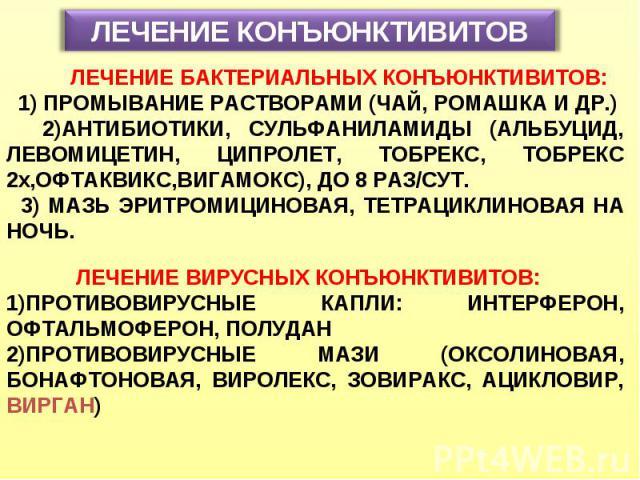ЛЕЧЕНИЕ КОНЪЮНКТИВИТОВ ЛЕЧЕНИЕ БАКТЕРИАЛЬНЫХ КОНЪЮНКТИВИТОВ: 1) ПРОМЫВАНИЕ РАСТВОРАМИ (ЧАЙ, РОМАШКА И ДР.) 2)АНТИБИОТИКИ, СУЛЬФАНИЛАМИДЫ (АЛЬБУЦИД, ЛЕВОМИЦЕТИН, ЦИПРОЛЕТ, ТОБРЕКС, ТОБРЕКС 2x,ОФТАКВИКС,ВИГАМОКС), ДО 8 РАЗ/СУТ. 3) МАЗЬ ЭРИТРОМИЦИНОВАЯ…