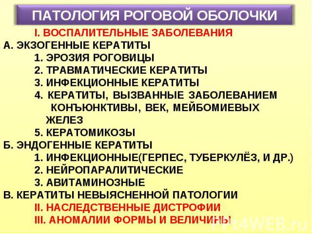 ПАТОЛОГИЯ РОГОВОЙ ОБОЛОЧКИ I. ВОСПАЛИТЕЛЬНЫЕ ЗАБОЛЕВАНИЯ А. ЭКЗОГЕННЫЕ КЕРАТИТЫ 1. ЭРОЗИЯ РОГОВИЦЫ 2. ТРАВМАТИЧЕСКИЕ КЕРАТИТЫ 3. ИНФЕКЦИОННЫЕ КЕРАТИТЫ 4. КЕРАТИТЫ, ВЫЗВАННЫЕ ЗАБОЛЕВАНИЕМ КОНЪЮНКТИВЫ, ВЕК, МЕЙБОМИЕВЫХ ЖЕЛЕЗ 5. КЕРАТОМИКОЗЫ Б. ЭНДОГЕН…