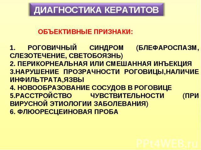 ДИАГНОСТИКА КЕРАТИТОВ ОБЪЕКТИВНЫЕ ПРИЗНАКИ: 1. РОГОВИЧНЫЙ СИНДРОМ (БЛЕФАРОСПАЗМ, СЛЕЗОТЕЧЕНИЕ, СВЕТОБОЯЗНЬ) 2. ПЕРИКОРНЕАЛЬНАЯ ИЛИ СМЕШАННАЯ ИНЪЕКЦИЯ 3.НАРУШЕНИЕ ПРОЗРАЧНОСТИ РОГОВИЦЫ,НАЛИЧИЕ ИНФИЛЬТРАТА,ЯЗВЫ 4. НОВООБРАЗОВАНИЕ СОСУДОВ В РОГОВИЦЕ 5.…