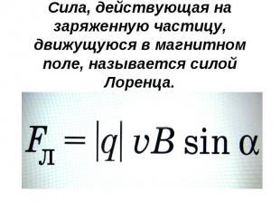 Сила, действующая на заряженную частицу, движущуюся в магнитном поле, называется