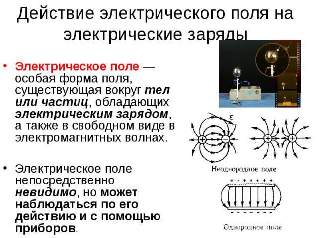 Действие электрического поля на электрические заряды Электрическое поле — особая форма поля, существующая вокруг тел или частиц, обладающих электрическим зарядом, а также в свободном виде в электромагнитных волнах. Электрическое поле непосредственно…