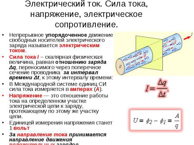 Электрический ток. Сила тока, напряжение, электрическое сопротивление. Непрерывное упорядоченное движение свободных носителей электрического заряда называется электрическим током. Сила тока I – скалярная физическая величина, равная отношению заряда …