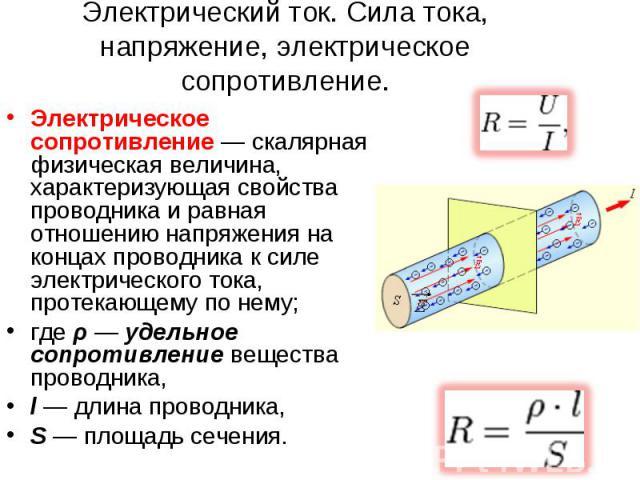 Электрический ток. Сила тока, напряжение, электрическое сопротивление. Электрическое сопротивление — скалярная физическая величина, характеризующая свойства проводника и равная отношению напряжения на концах проводника к силе электрического тока, пр…