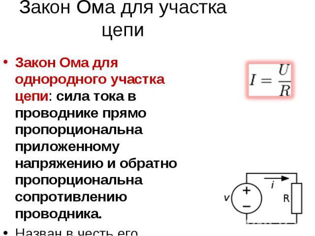 Закон Ома для участка цепи Закон Ома для однородного участка цепи: сила тока в проводнике прямо пропорциональна приложенному напряжению и обратно пропорциональна сопротивлению проводника. Назван в честь его первооткрывателя Георга Ома.