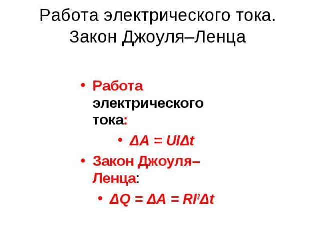 Работа электрического тока. Закон Джоуля–Ленца Работа электрического тока: ΔA = UIΔt Закон Джоуля–Ленца: ΔQ = ΔA = RI2Δt