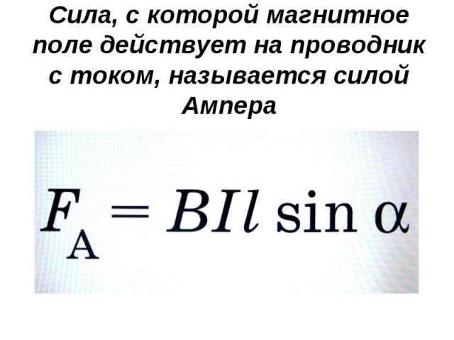 Сила, с которой магнитное поле действует на проводник с током, называется силой Ампера