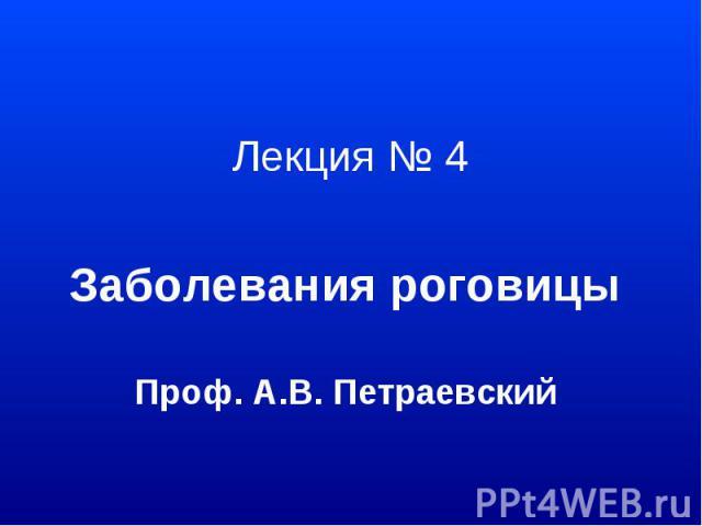 Лекция № 4 Заболевания роговицы Проф. А.В. Петраевский