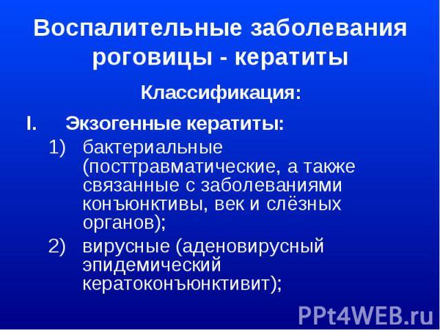 Воспалительные заболевания роговицы - кератиты Классификация: Экзогенные кератиты: бактериальные (посттравматические, а также связанные с заболеваниями конъюнктивы, век и слёзных органов); вирусные (аденовирусный эпидемический кератоконъюнктивит);