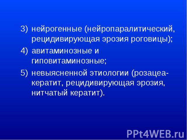 нейрогенные (нейропаралитический, рецидивирующая эрозия роговицы); авитаминозные и гиповитаминозные; невыясненной этиологии (розацеа-кератит, рецидивирующая эрозия, нитчатый кератит).