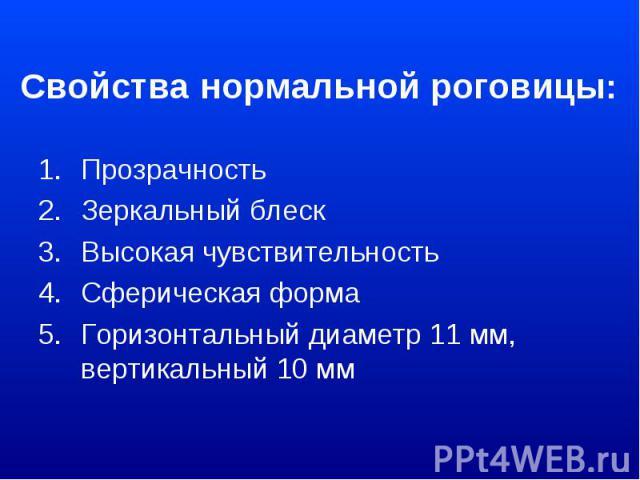 Свойства нормальной роговицы: Прозрачность Зеркальный блеск Высокая чувствительность Сферическая форма Горизонтальный диаметр 11 мм, вертикальный 10 мм