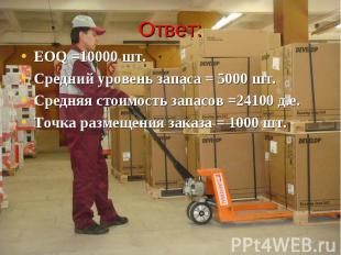 Ответ: EOQ =10000 шт. Средний уровень запаса = 5000 шт. Средняя стоимость запасо