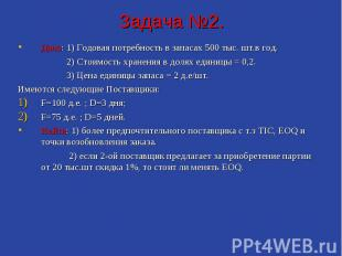 Задача №2. Дано: 1) Годовая потребность в запасах 500 тыс. шт.в год. 2) Стоимост