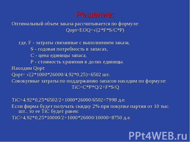 Решение: Оптимальный объем заказа рассчитывается по формуле: Qopt=EOQ=√(2*F*S/C*P) где, F - затраты связанные с выполнением заказа, S - годовая потребность в запасах, С - цена единицы запаса, P - стоимость хранения в долях единицы. Находим Qopt: Qop…