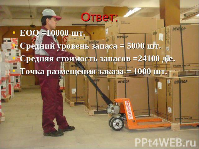 Ответ: EOQ =10000 шт. Средний уровень запаса = 5000 шт. Средняя стоимость запасов =24100 д.е. Точка размещения заказа = 1000 шт.