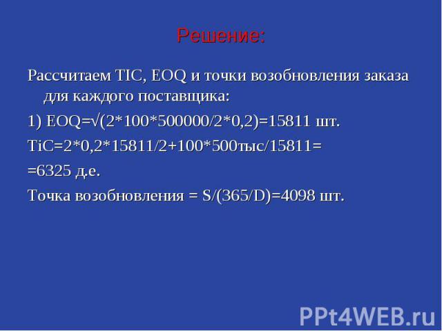 Решение: Рассчитаем TIC, EOQ и точки возобновления заказа для каждого поставщика: 1) EOQ=√(2*100*500000/2*0,2)=15811 шт. TiC=2*0,2*15811/2+100*500тыс/15811= =6325 д.е. Точка возобновления = S/(365/D)=4098 шт.
