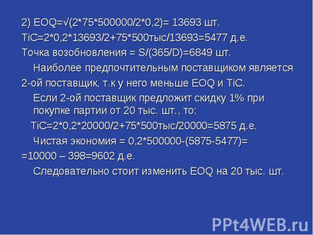 2) EOQ=√(2*75*500000/2*0,2)= 13693 шт. TiC=2*0,2*13693/2+75*500тыс/13693=5477 д.е. Точка возобновления = S/(365/D)=6849 шт. Наиболее предпочтительным поставщиком является 2-ой поставщик, т.к у него меньше EOQ и TiC. Если 2-ой поставщик предложит ски…