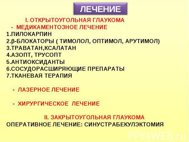 ЛЕЧЕНИЕ I. ОТКРЫТОУГОЛЬНАЯ ГЛАУКОМА - МЕДИКАМЕНТОЗНОЕ ЛЕЧЕНИЕ ПИЛОКАРПИН β-БЛОКАТОРЫ ( ТИМОЛОЛ, ОПТИМОЛ, АРУТИМОЛ) ТРАВАТАН,КСАЛАТАН АЗОПТ, ТРУСОПТ АНТИОКСИДАНТЫ СОСУДОРАСШИРЯЮЩИЕ ПРЕПАРАТЫ ТКАНЕВАЯ ТЕРАПИЯ - ЛАЗЕРНОЕ ЛЕЧЕНИЕ - ХИРУРГИЧЕСКОЕ ЛЕЧЕНИЕ…